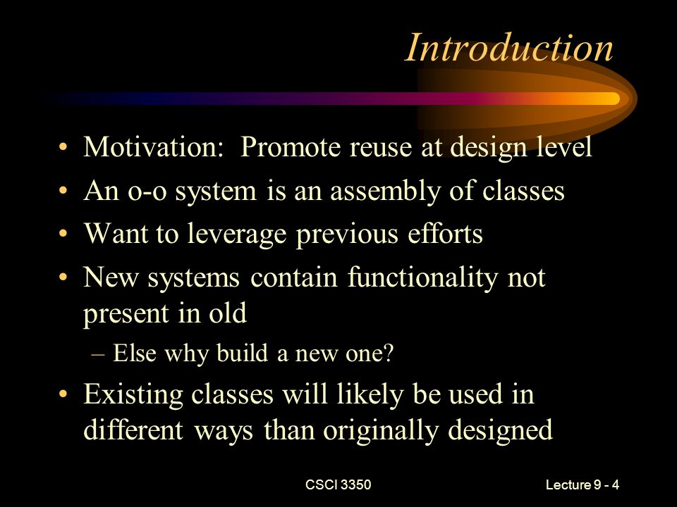 CSCI 3350Lecture 9 - 25 Proxy (Object-Structural) Intent –To provide a placeholder for another object Applicability –When you need a more versatile reference than a pointer –Client sends messages to the proxy –Proxy provides additional services Security Data validation –Can be used to delay server request until really needed