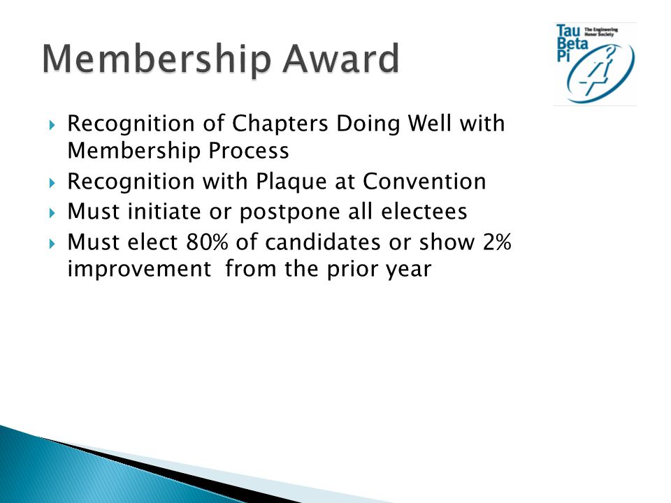  Recognition of Chapters Doing Well with Membership Process  Recognition with Plaque at Convention  Must initiate or postpone all electees  Must elect 80% of candidates or show 2% improvement from the prior year