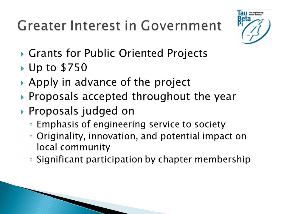  Grants for Public Oriented Projects  Up to $750  Apply in advance of the project  Proposals accepted throughout the year  Proposals judged on ◦ Emphasis of engineering service to society ◦ Originality, innovation, and potential impact on local community ◦ Significant participation by chapter membership