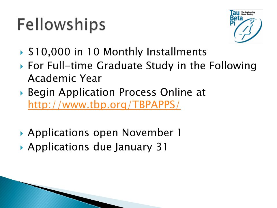 $10,000 in 10 Monthly Installments  For Full-time Graduate Study in the Following Academic Year  Begin Application Process Online at http://www.tbp.org/TBPAPPS/ http://www.tbp.org/TBPAPPS/  Applications open November 1  Applications due January 31