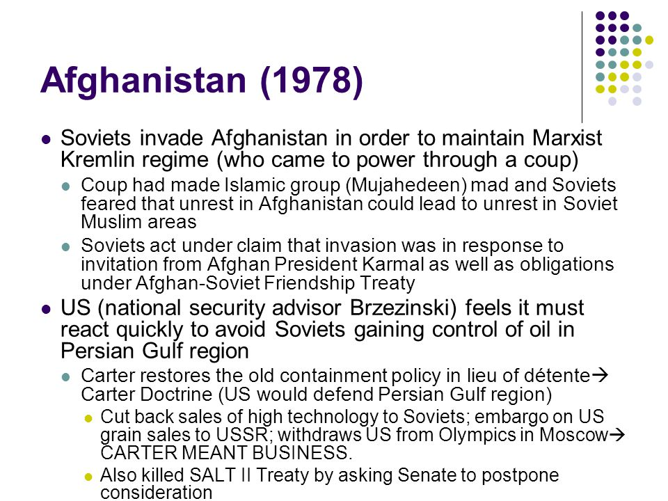 Afghanistan (1978) Soviets invade Afghanistan in order to maintain Marxist Kremlin regime (who came to power through a coup) Coup had made Islamic group (Mujahedeen) mad and Soviets feared that unrest in Afghanistan could lead to unrest in Soviet Muslim areas Soviets act under claim that invasion was in response to invitation from Afghan President Karmal as well as obligations under Afghan-Soviet Friendship Treaty US (national security advisor Brzezinski) feels it must react quickly to avoid Soviets gaining control of oil in Persian Gulf region Carter restores the old containment policy in lieu of détente  Carter Doctrine (US would defend Persian Gulf region) Cut back sales of high technology to Soviets; embargo on US grain sales to USSR; withdraws US from Olympics in Moscow  CARTER MEANT BUSINESS.