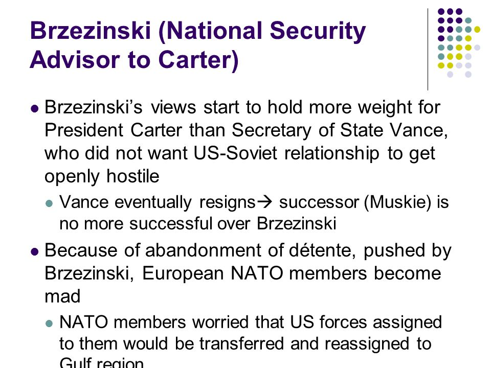 Brzezinski (National Security Advisor to Carter) Brzezinski's views start to hold more weight for President Carter than Secretary of State Vance, who did not want US-Soviet relationship to get openly hostile Vance eventually resigns  successor (Muskie) is no more successful over Brzezinski Because of abandonment of détente, pushed by Brzezinski, European NATO members become mad NATO members worried that US forces assigned to them would be transferred and reassigned to Gulf region
