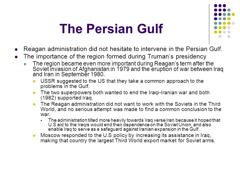 The Persian Gulf Reagan administration did not hesitate to intervene in the Persian Gulf. The importance of the region formed during Truman's presiden