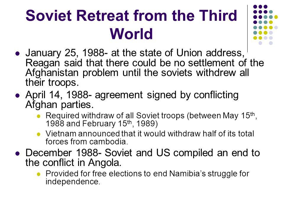 Soviet Retreat from the Third World January 25, 1988- at the state of Union address, Reagan said that there could be no settlement of the Afghanistan