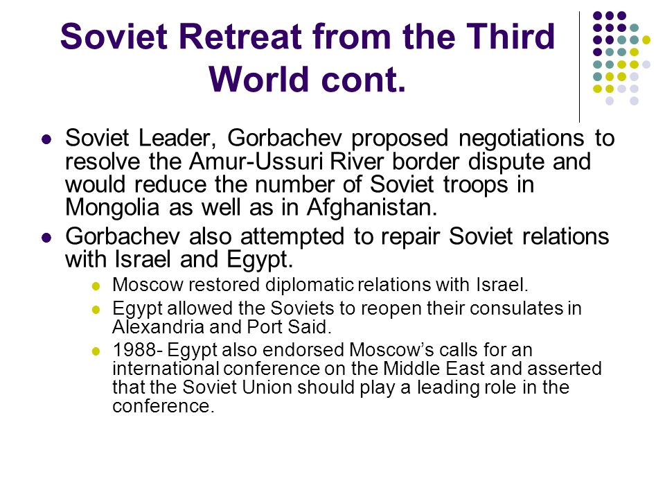 Soviet Retreat from the Third World cont. Soviet Leader, Gorbachev proposed negotiations to resolve the Amur-Ussuri River border dispute and would red
