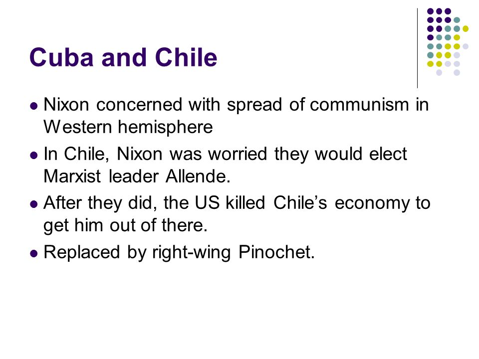 Cuba and Chile Nixon concerned with spread of communism in Western hemisphere In Chile, Nixon was worried they would elect Marxist leader Allende. Aft