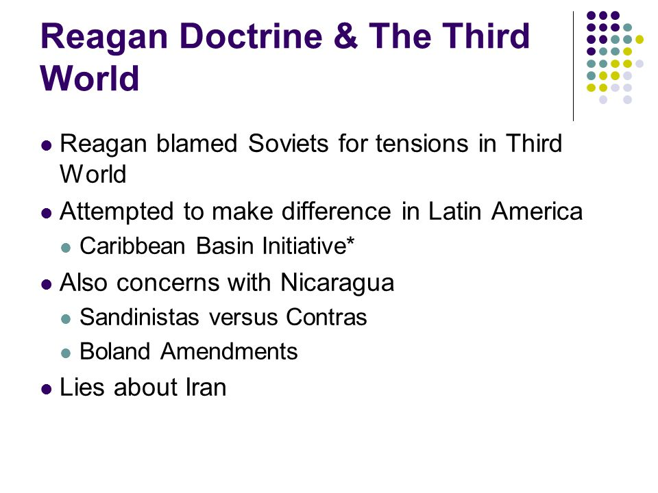 Reagan Doctrine & The Third World Reagan blamed Soviets for tensions in Third World Attempted to make difference in Latin America Caribbean Basin Initiative* Also concerns with Nicaragua Sandinistas versus Contras Boland Amendments Lies about Iran