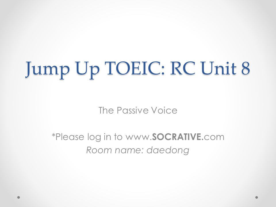 Jump Up TOEIC: RC Unit 8 The Passive Voice *Please log in to www. SOCRATIVE. com Room name: daedong