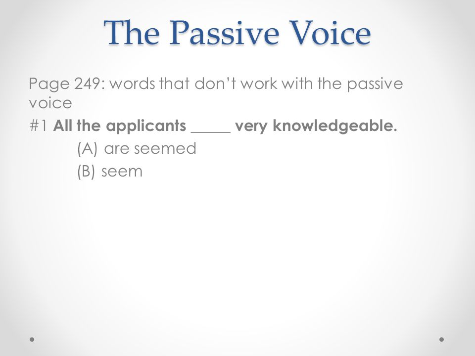 Page 249: words that don't work with the passive voice #1 All the applicants _____ very knowledgeable. (A) are seemed (B) seem The Passive Voice