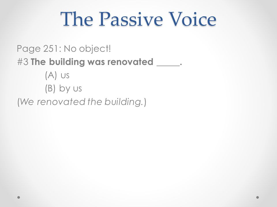 Page 251: No object! #3 The building was renovated _____. (A) us (B) by us (We renovated the building.) The Passive Voice