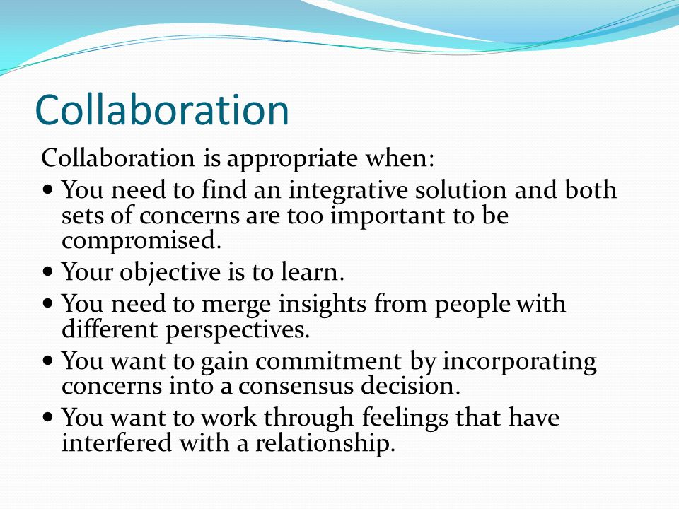 Collaboration Collaboration is appropriate when: You need to find an integrative solution and both sets of concerns are too important to be compromised.