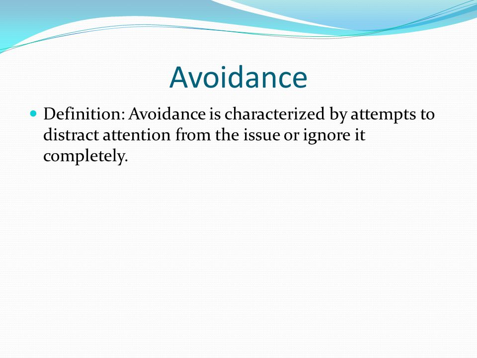 Avoidance Definition: Avoidance is characterized by attempts to distract attention from the issue or ignore it completely.