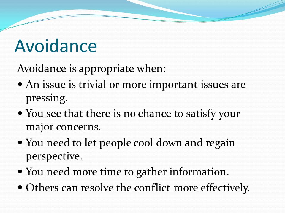 Avoidance Avoidance is appropriate when: An issue is trivial or more important issues are pressing.
