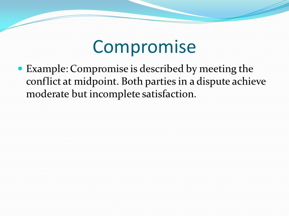 Compromise Example: Compromise is described by meeting the conflict at midpoint.