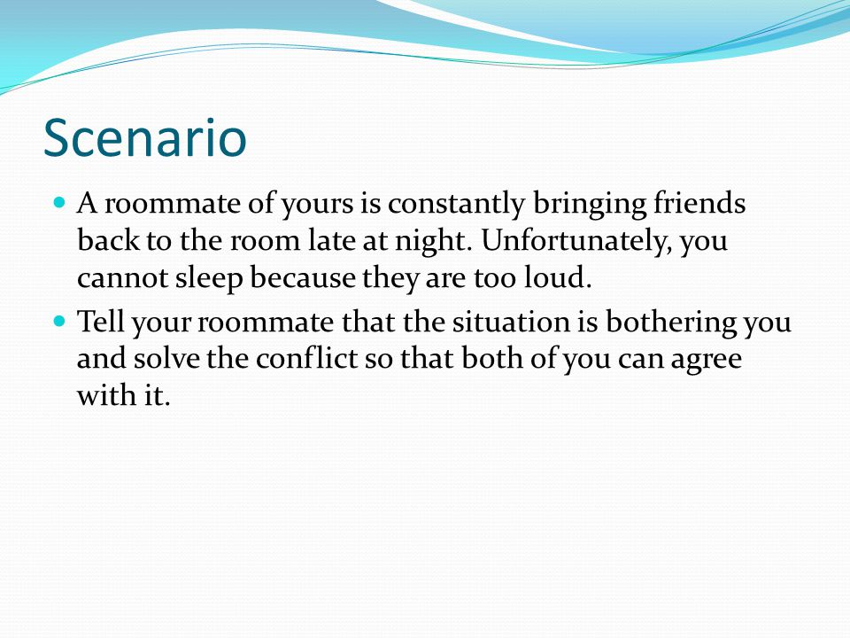 Scenario A roommate of yours is constantly bringing friends back to the room late at night.