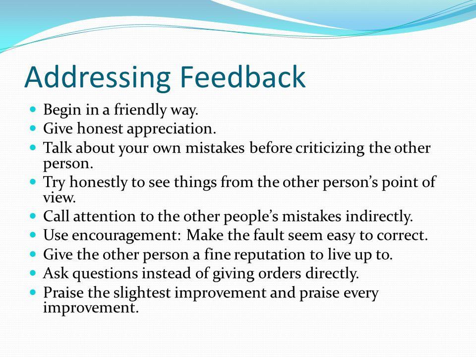 Addressing Feedback Begin in a friendly way. Give honest appreciation.