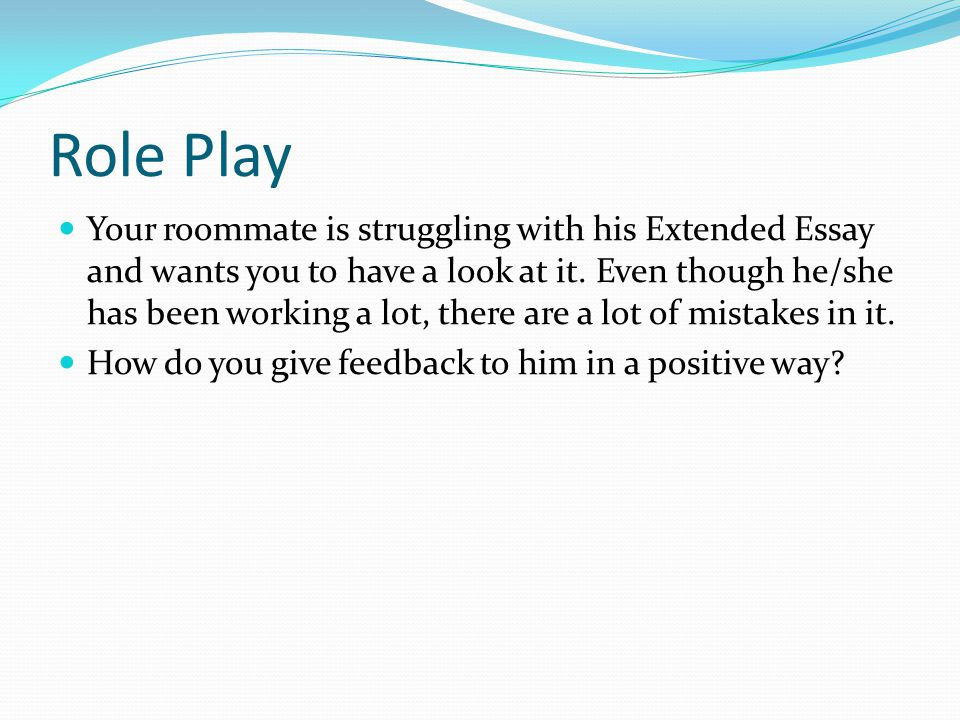 Role Play Your roommate is struggling with his Extended Essay and wants you to have a look at it.