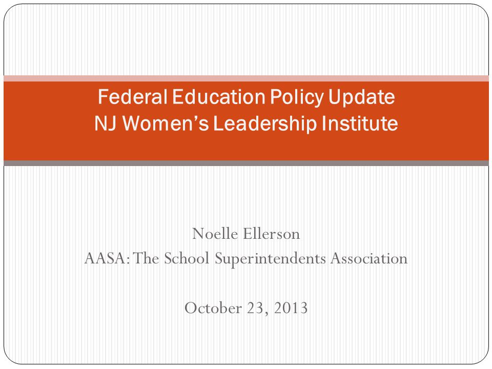 Noelle Ellerson AASA: The School Superintendents Association October 23, 2013 Federal Education Policy Update NJ Women's Leadership Institute