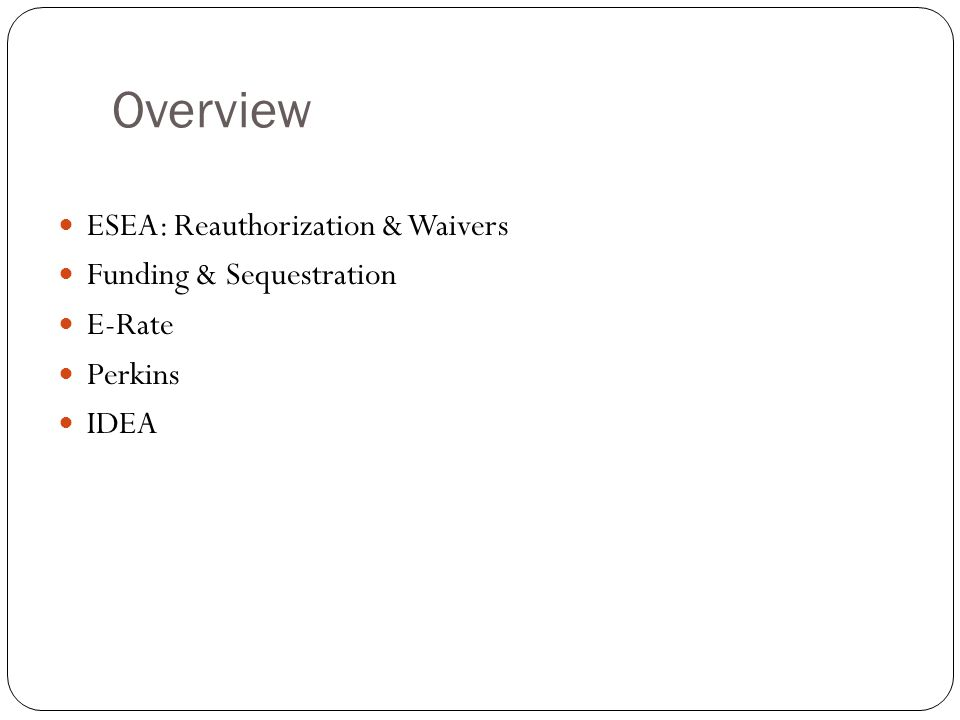 Overview ESEA: Reauthorization & Waivers Funding & Sequestration E-Rate Perkins IDEA