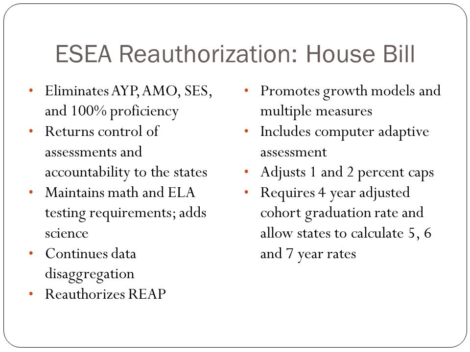 ESEA Reauthorization: House Bill Eliminates AYP, AMO, SES, and 100% proficiency Returns control of assessments and accountability to the states Maintains math and ELA testing requirements; adds science Continues data disaggregation Reauthorizes REAP Promotes growth models and multiple measures Includes computer adaptive assessment Adjusts 1 and 2 percent caps Requires 4 year adjusted cohort graduation rate and allow states to calculate 5, 6 and 7 year rates