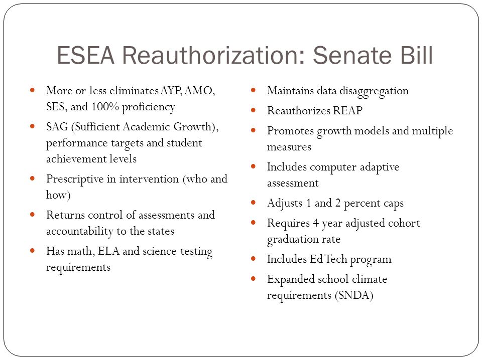 ESEA Reauthorization: Senate Bill More or less eliminates AYP, AMO, SES, and 100% proficiency SAG (Sufficient Academic Growth), performance targets an