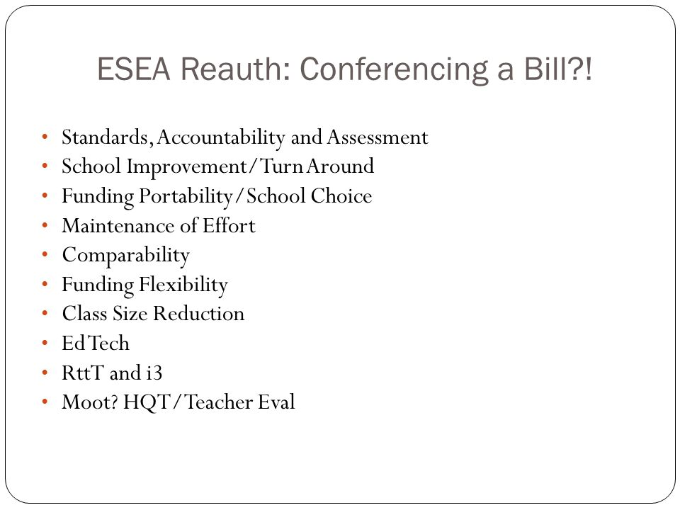 ESEA Reauth: Conferencing a Bill?! Standards, Accountability and Assessment School Improvement/Turn Around Funding Portability/School Choice Maintenan