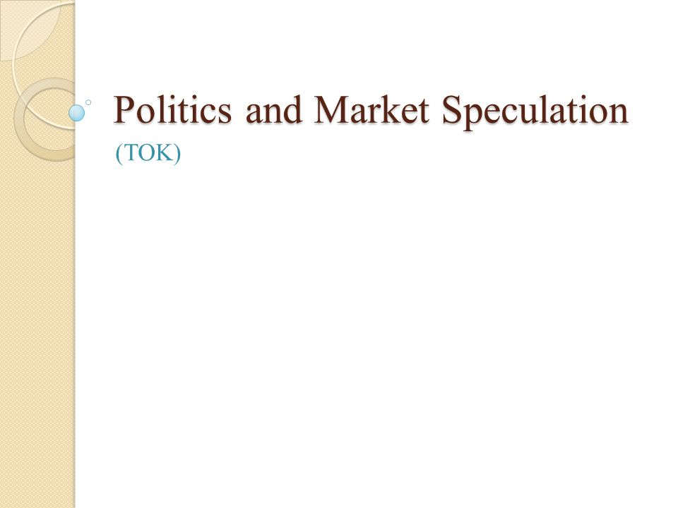 Politics and Market Speculation (TOK)