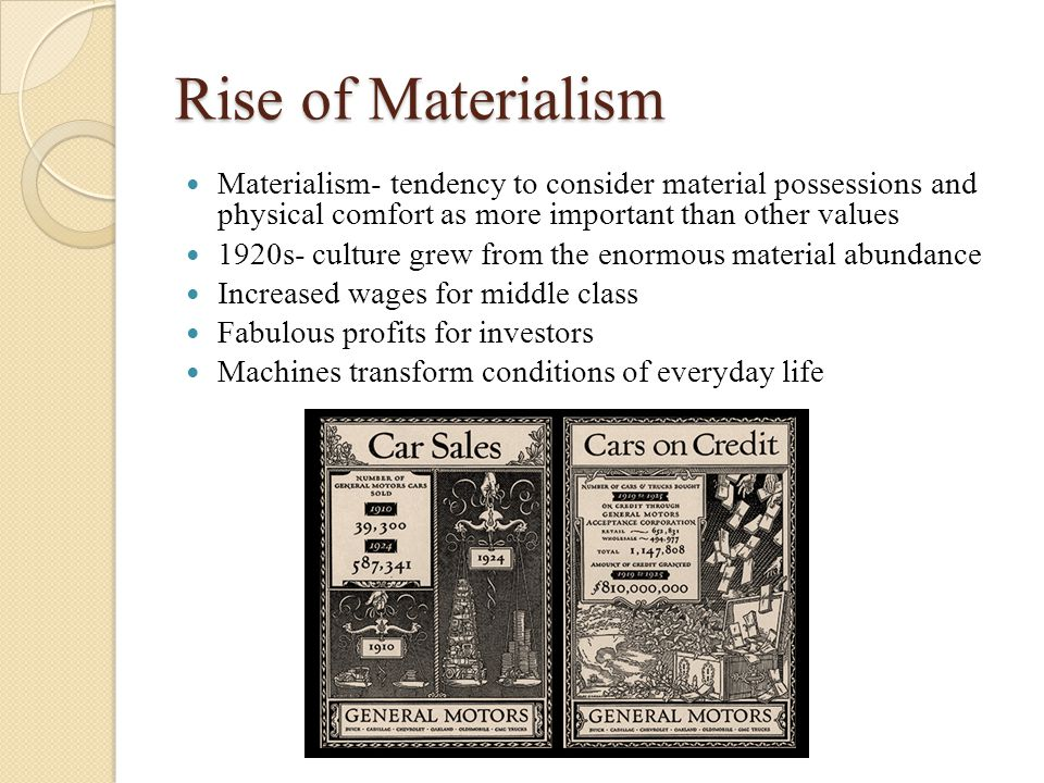 Rise of Materialism Materialism- tendency to consider material possessions and physical comfort as more important than other values 1920s- culture grew from the enormous material abundance Increased wages for middle class Fabulous profits for investors Machines transform conditions of everyday life