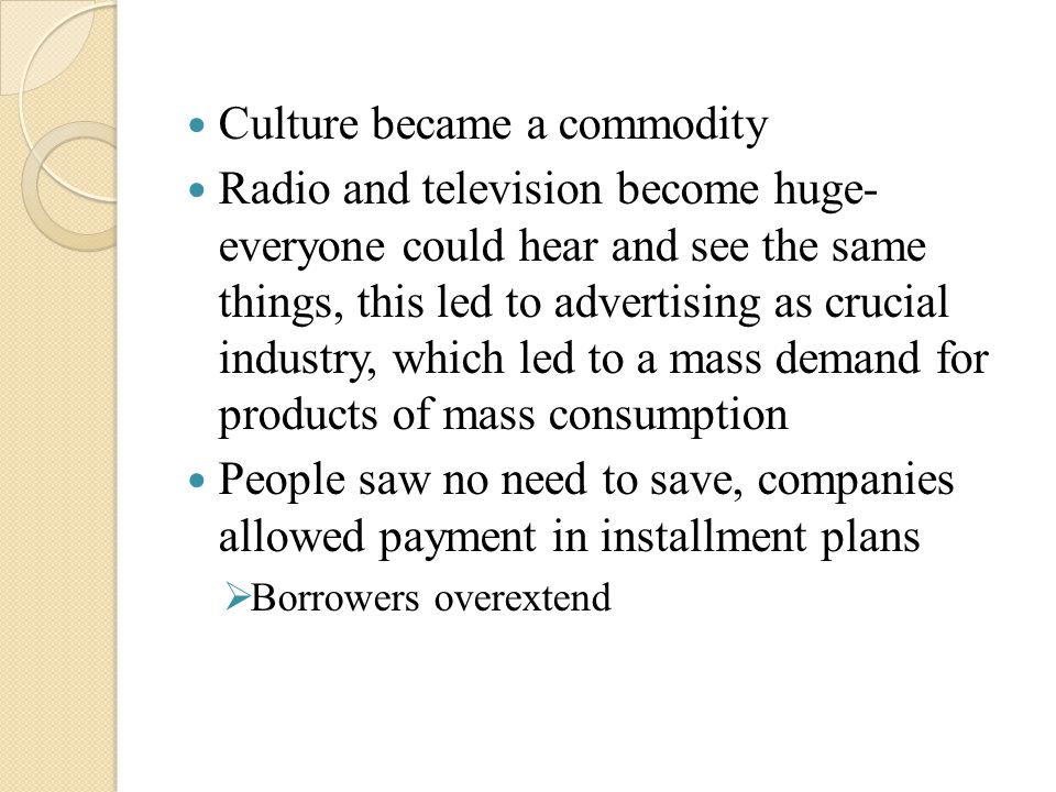Culture became a commodity Radio and television become huge- everyone could hear and see the same things, this led to advertising as crucial industry, which led to a mass demand for products of mass consumption People saw no need to save, companies allowed payment in installment plans  Borrowers overextend