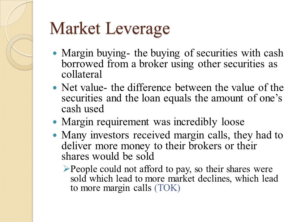 Market Leverage Margin buying- the buying of securities with cash borrowed from a broker using other securities as collateral Net value- the difference between the value of the securities and the loan equals the amount of one's cash used Margin requirement was incredibly loose Many investors received margin calls, they had to deliver more money to their brokers or their shares would be sold  People could not afford to pay, so their shares were sold which lead to more market declines, which lead to more margin calls (TOK)