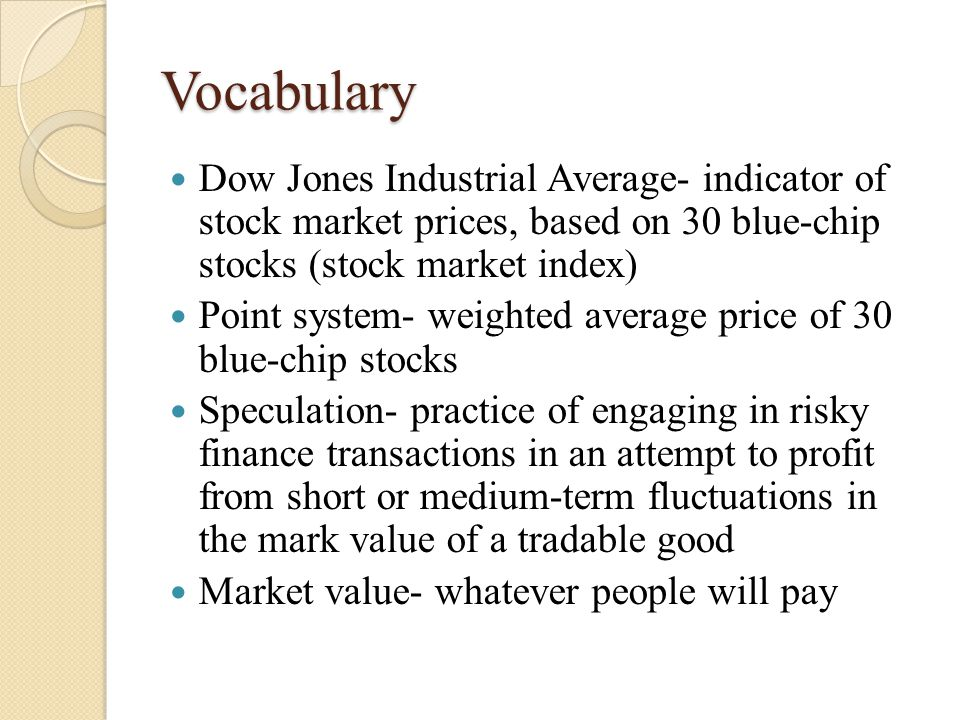 Vocabulary Dow Jones Industrial Average- indicator of stock market prices, based on 30 blue-chip stocks (stock market index) Point system- weighted average price of 30 blue-chip stocks Speculation- practice of engaging in risky finance transactions in an attempt to profit from short or medium-term fluctuations in the mark value of a tradable good Market value- whatever people will pay