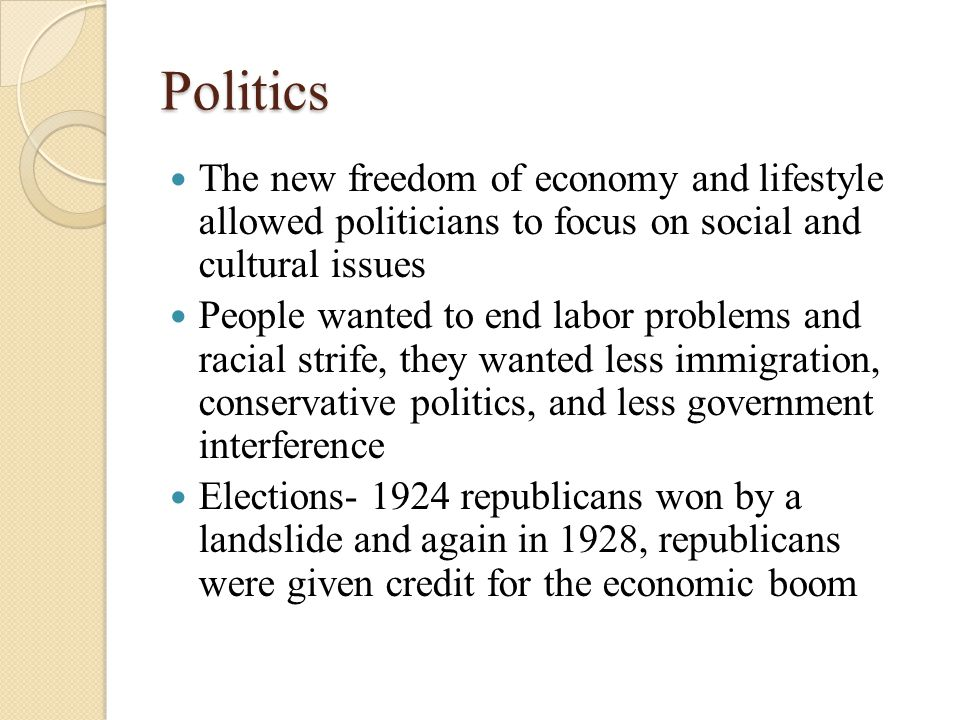 Politics The new freedom of economy and lifestyle allowed politicians to focus on social and cultural issues People wanted to end labor problems and racial strife, they wanted less immigration, conservative politics, and less government interference Elections- 1924 republicans won by a landslide and again in 1928, republicans were given credit for the economic boom