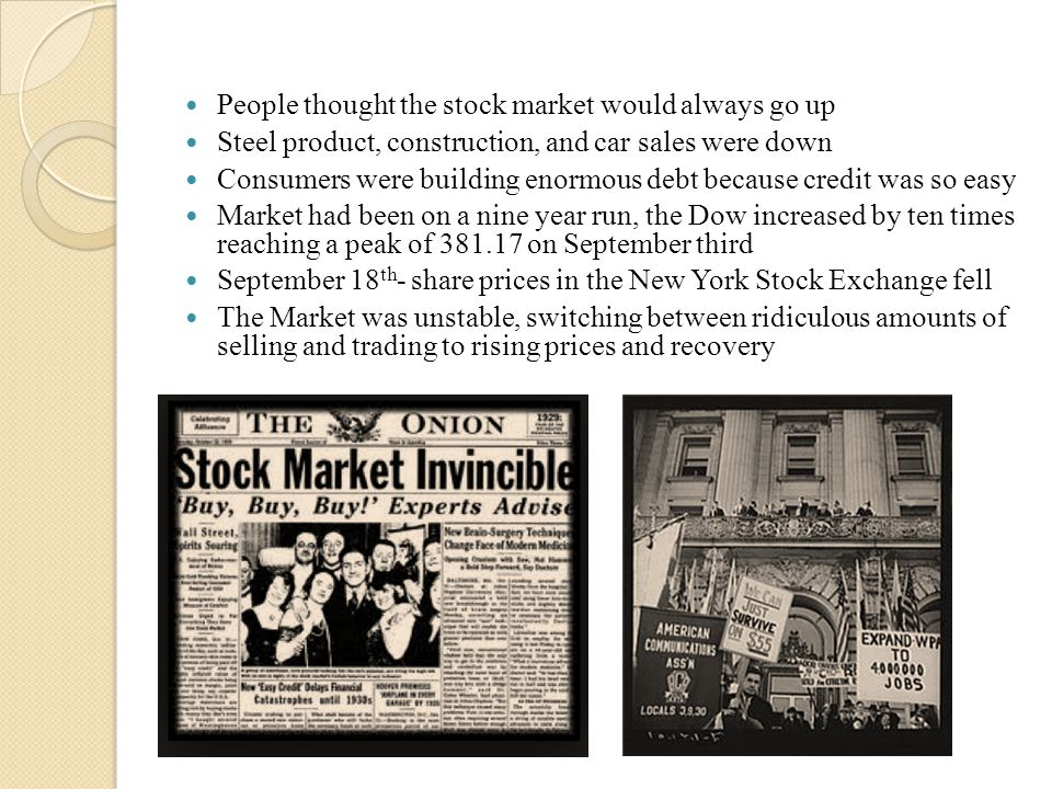 People thought the stock market would always go up Steel product, construction, and car sales were down Consumers were building enormous debt because credit was so easy Market had been on a nine year run, the Dow increased by ten times reaching a peak of 381.17 on September third September 18 th - share prices in the New York Stock Exchange fell The Market was unstable, switching between ridiculous amounts of selling and trading to rising prices and recovery
