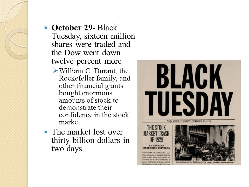 October 29- Black Tuesday, sixteen million shares were traded and the Dow went down twelve percent more  William C.
