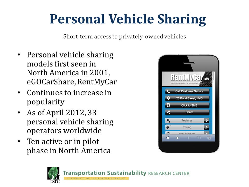Personal Vehicle Sharing Personal vehicle sharing models first seen in North America in 2001, eGOCarShare, RentMyCar Continues to increase in popularity As of April 2012, 33 personal vehicle sharing operators worldwide Ten active or in pilot phase in North America Short-term access to privately-owned vehicles