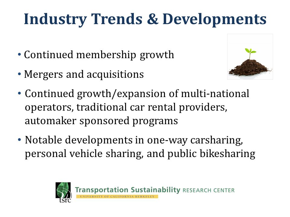 Industry Trends & Developments Continued membership growth Mergers and acquisitions Continued growth/expansion of multi-national operators, traditional car rental providers, automaker sponsored programs Notable developments in one-way carsharing, personal vehicle sharing, and public bikesharing