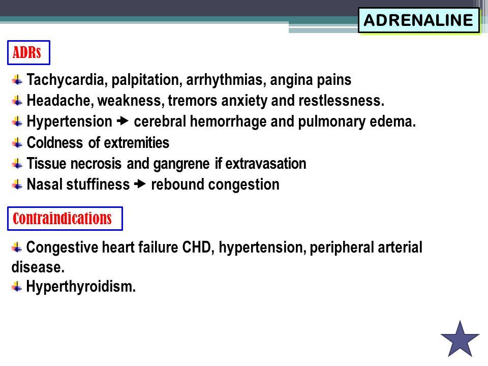 ADRs ADRENALINE Tachycardia, palpitation, arrhythmias, angina pains Headache, weakness, tremors anxiety and restlessness. Hypertension  cerebral hemo