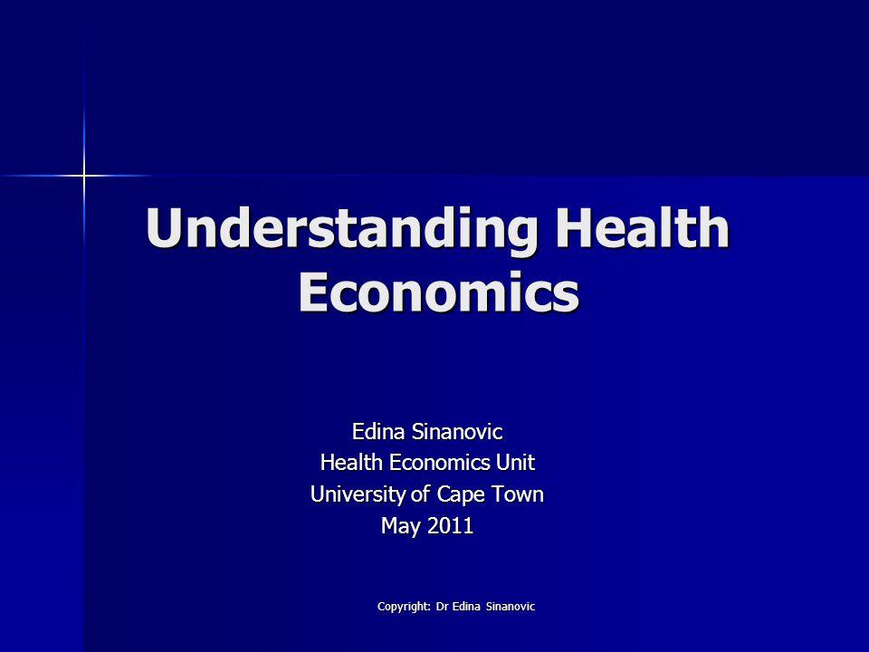 Understanding Health Economics Edina Sinanovic Health Economics Unit University of Cape Town May 2011 Copyright: Dr Edina Sinanovic