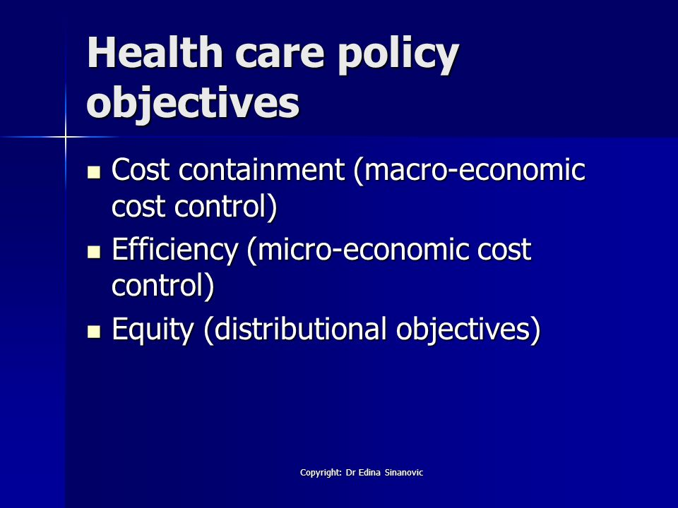 Health care policy objectives Cost containment (macro-economic cost control) Cost containment (macro-economic cost control) Efficiency (micro-economic cost control) Efficiency (micro-economic cost control) Equity (distributional objectives) Equity (distributional objectives) Copyright: Dr Edina Sinanovic