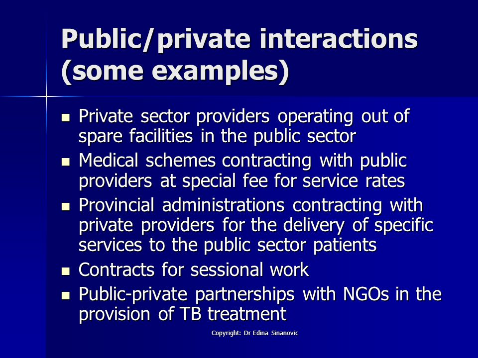 Public/private interactions (some examples) Private sector providers operating out of spare facilities in the public sector Private sector providers operating out of spare facilities in the public sector Medical schemes contracting with public providers at special fee for service rates Medical schemes contracting with public providers at special fee for service rates Provincial administrations contracting with private providers for the delivery of specific services to the public sector patients Provincial administrations contracting with private providers for the delivery of specific services to the public sector patients Contracts for sessional work Contracts for sessional work Public-private partnerships with NGOs in the provision of TB treatment Public-private partnerships with NGOs in the provision of TB treatment Copyright: Dr Edina Sinanovic