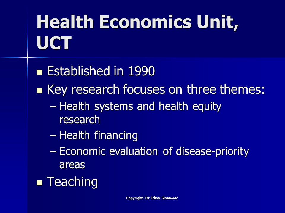 Health Economics Unit, UCT Established in 1990 Established in 1990 Key research focuses on three themes: Key research focuses on three themes: –Health systems and health equity research –Health financing –Economic evaluation of disease-priority areas Teaching Teaching Copyright: Dr Edina Sinanovic