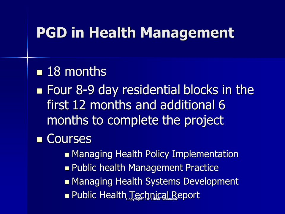 PGD in Health Management 18 months 18 months Four 8-9 day residential blocks in the first 12 months and additional 6 months to complete the project Four 8-9 day residential blocks in the first 12 months and additional 6 months to complete the project Courses Courses Managing Health Policy Implementation Managing Health Policy Implementation Public health Management Practice Public health Management Practice Managing Health Systems Development Managing Health Systems Development Public Health Technical Report Public Health Technical Report Copyright: Dr Edina Sinanovic