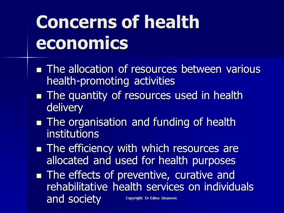 Concerns of health economics The allocation of resources between various health-promoting activities The allocation of resources between various health-promoting activities The quantity of resources used in health delivery The quantity of resources used in health delivery The organisation and funding of health institutions The organisation and funding of health institutions The efficiency with which resources are allocated and used for health purposes The efficiency with which resources are allocated and used for health purposes The effects of preventive, curative and rehabilitative health services on individuals and society The effects of preventive, curative and rehabilitative health services on individuals and society Copyright: Dr Edina Sinanovic