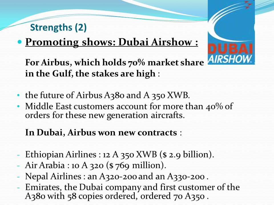 Strengths (2) Promoting shows: Dubai Airshow : For Airbus, which holds 70% market share in the Gulf, the stakes are high : the future of Airbus A380 and A 350 XWB.