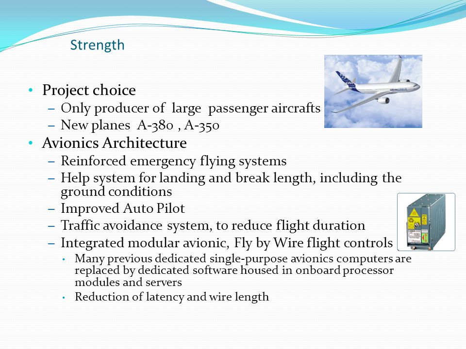 Project choice – Only producer of large passenger aircrafts – New planes A-380, A-350 Avionics Architecture – Reinforced emergency flying systems – Help system for landing and break length, including the ground conditions – Improved Auto Pilot – Traffic avoidance system, to reduce flight duration – Integrated modular avionic, Fly by Wire flight controls Many previous dedicated single-purpose avionics computers are replaced by dedicated software housed in onboard processor modules and servers Reduction of latency and wire length Strength