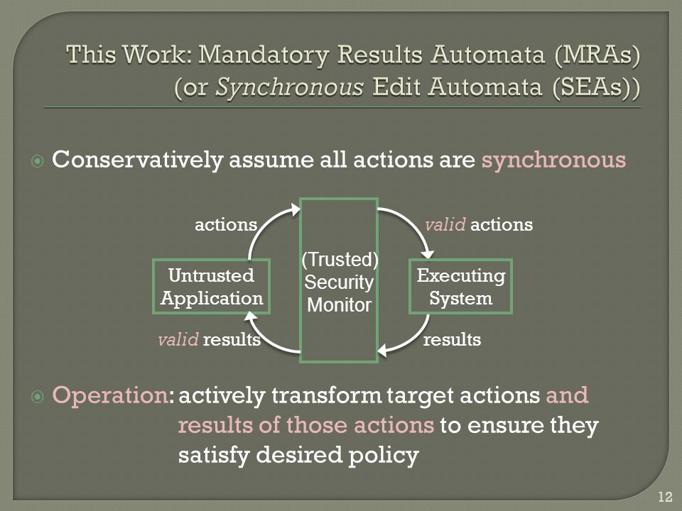  Conservatively assume all actions are synchronous  Operation: actively transform target actions and results of those actions to ensure they satisfy desired policy Untrusted Application valid results Executing System (Trusted) Security Monitor actions valid actions results 12