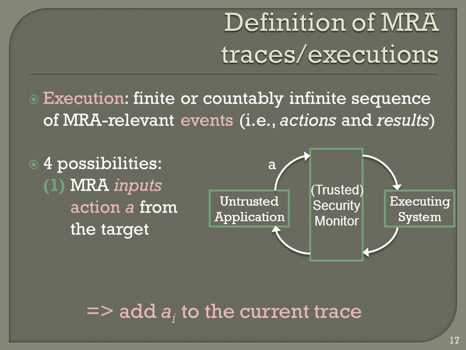  Execution: finite or countably infinite sequence of MRA-relevant events (i.e., actions and results)  4 possibilities: (1) MRA inputs action a from the target Untrusted Application Executing System (Trusted) Security Monitor a => add a i to the current trace 17