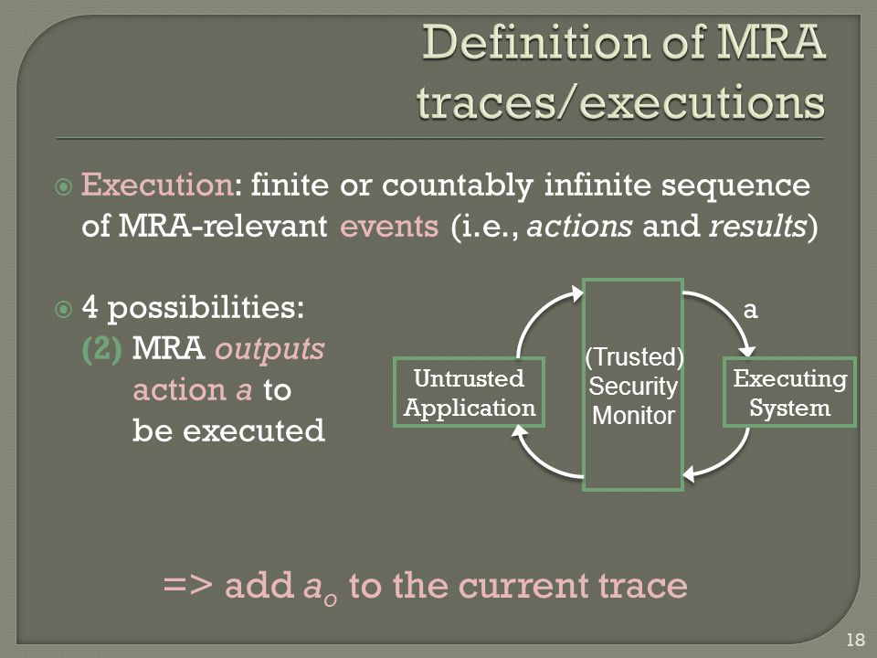 Execution: finite or countably infinite sequence of MRA-relevant events (i.e., actions and results)  4 possibilities: (2) MRA outputs action a to be executed Untrusted Application Executing System (Trusted) Security Monitor a => add a o to the current trace 18