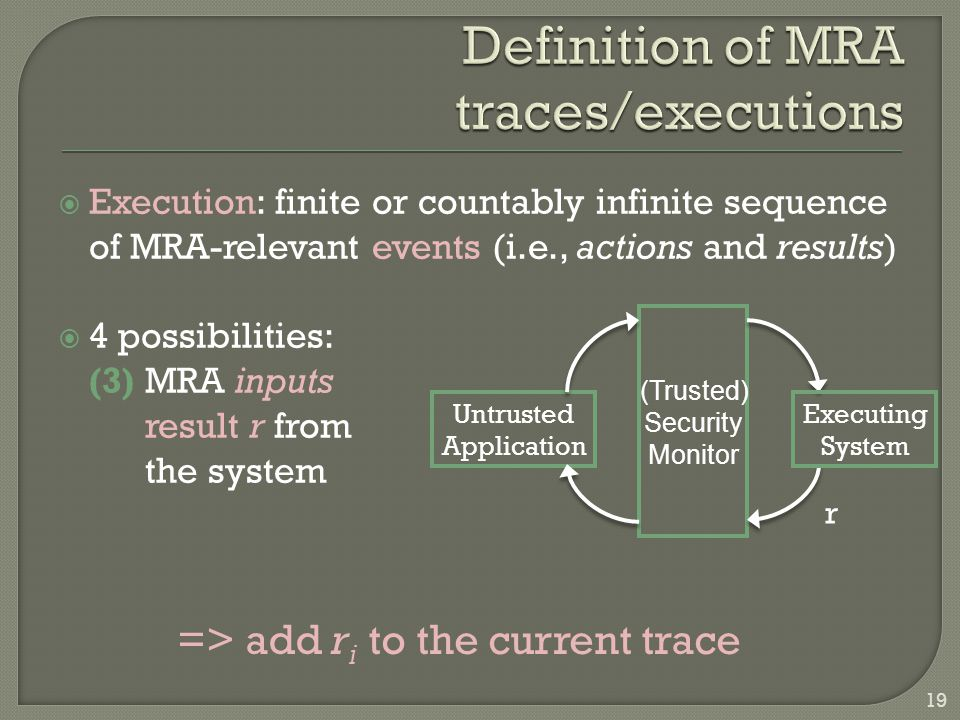  Execution: finite or countably infinite sequence of MRA-relevant events (i.e., actions and results)  4 possibilities: (3) MRA inputs result r from the system Untrusted Application Executing System (Trusted) Security Monitor r => add r i to the current trace 19