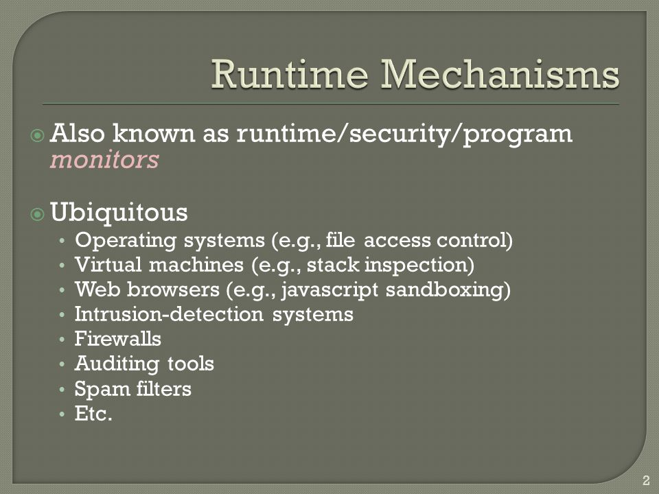  Also known as runtime/security/program monitors  Ubiquitous Operating systems (e.g., file access control) Virtual machines (e.g., stack inspection) Web browsers (e.g., javascript sandboxing) Intrusion-detection systems Firewalls Auditing tools Spam filters Etc.